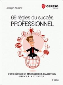 69 règles du succès professionnel - Pour réussir en management, marketing, service à la clientèle...-Joseph Aoun