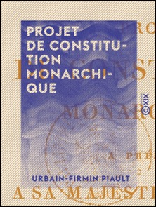Projet de constitution monarchique - À présenter à S. M. Louis XVIII et aux Français-Urbain-Firmin Piault