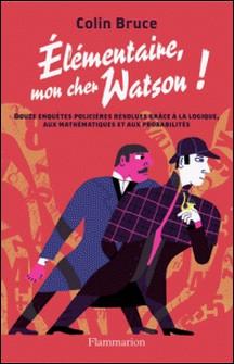 Elémentaire, mon cher Watson ! - Douze enquêtes policières résolues grâce à la logique, aux mathématiques et aux probabilités-Colin Bruce