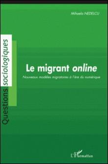 Le migrant online - Nouveaux modèles migratoires à l'ère du numérique-Mihaela Nedelcu