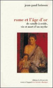 Rome et l'âge d'or. De Catulle à Ovide, vie et mort d'un mythe-Jean-Paul Brisson