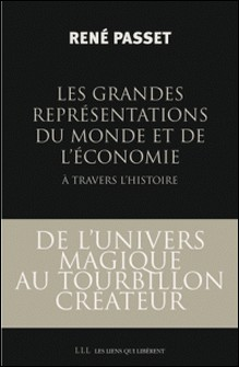 Les Grandes Représentations du monde et de l'économie à travers l'histoire - De l'univers magique au tourbillon créateur...-René Passet