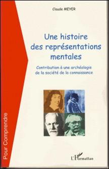 Une histoire de représentations mentales - Contribution à une archéologie de la société de la connaissance-Claude Meyer