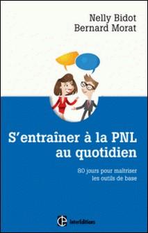 S'entrainer à la PNL au quotidien - 80 jours pour maîtriser les outils de la PNL-Nelly Bidot , Bernard Morat