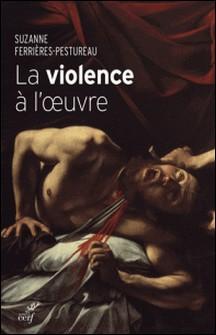La violence à l'oeuvre - Figures de la violence dans la peinture de la fin du Moyen Âge à nos jours-Suzanne Ferrières-Pestureau