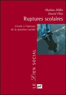 Ruptures scolaires - L'école à l'épreuve de la question sociale-Mathias Millet , Daniel Thin