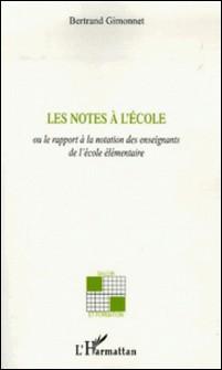 Les notes à l'école - Ou le rapport à la notation des enseignants de l'école élémentaire-Bertrand Gimonnet
