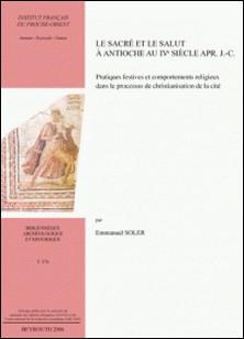 Le sacré et le salut à Antioche au IVe siècle après J-C - Pratiques festives et comportements religieux dans le processus de christianisation de la cité-Emmanuel Soler