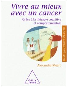 Vivre au mieux avec un cancer - Grâce à la thérapie cognitive et comportementale-Alexandra Meert