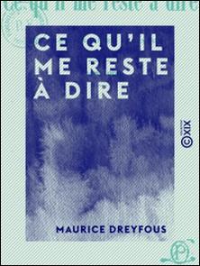 Ce qu'il me reste à dire - Un demi-siècle de choses vues et entendues (1848-1900)-Maurice Dreyfous
