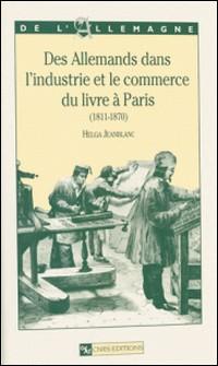 Des allemands dans l'industrie et le commerce du livre à Paris : 1811-1870-Helga Jeanblanc