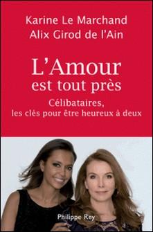 L'amour est tout près - Célibataires, les clés pour être heureux à deux-Karine Le Marchand , Alix Girod de l'Ain