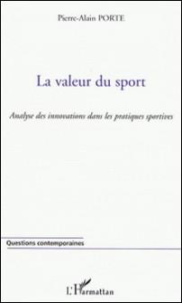 La valeur du sport - Une approche de la signification des pratiques sportives appliquée à l'innovation-Pierre-Alain Porte