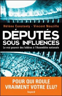 Députés sous influences - Le vrai pouvoir des lobbies à l'Assemblée nationale-Vincent Nouzille , Hélène Constanty