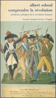 Comprendre la Révolution - Problèmes politiques de la Révolution française, 1789-1797-Albert Soboul