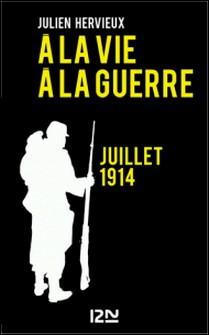 A la vie, à la guerre - juillet 1914-Julien Hervieux