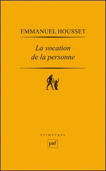 La vocation de la personne - L'histoire du concept de personne de sa naissance augustinienne à sa redécouverte phénoménologique-Emmanuel Housset