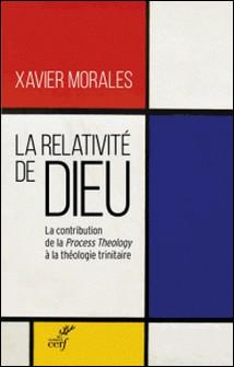 La relativité de Dieu - La contribution de la Process Theology à la théologie trinitaire-Xavier Morales