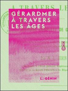 Gérardmer à travers les âges - Histoire complète de Gérardmer depuis ses origines jusqu'au commencement du XIXe siècle, d'après des documents inédits puisés aux archives communales et départementales-L. Géhin