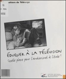 Éduquer à la télévision - Quelle place pour l'audiovisuel à l'école ?-Collectif