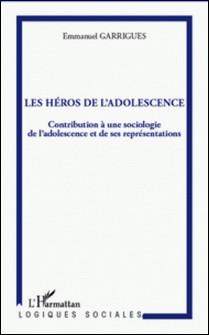Les héros de l'adolescence : contribution à une sociologie de l'adolescence et de ses représentations-Emmanuel Garrigues