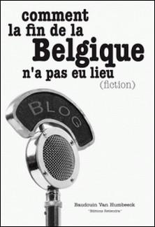 Comment la fin de la Belgique n'a pas eu lieu (fiction)-Baudouin Van Humbeeck
