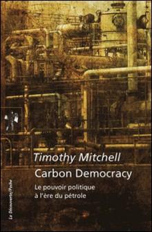 Carbon Democracy - Le pouvoir politique à l'ère du pétrole-Timothy Mitchell