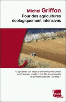 Pour des agricultures écologiquement intensives - Des territoires à haute valeur environnementale et de nouvelles politiques agricoles-Michel Griffon