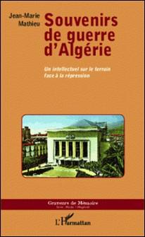 Souvenirs de guerre d'Algérie - Un intellectuel sur le terrain face à la répression-Jean-Marie Mathieu