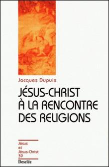 Jésus Christ à la rencontre des religions-Jacques Dupuis