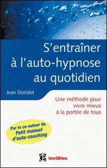 S'entraîner à l'auto-hypnose au quotidien - Un guide pour vivre mieux à la portée de tous-Jean Doridot