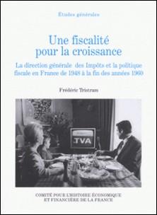 Une fiscalité pour la croissance - La direction générale des Impôts et la politique fiscale en France de 1948 à la fin des années 1960-Frédéric Tristram