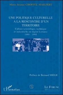 Une politique culturelle à la rencontre d'un territoire - Culture scientifique et industrielle en région Lorraine, 1980-1995-Collectif