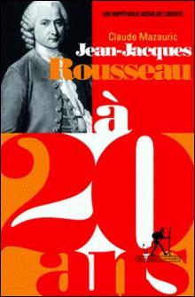 Jean-Jacques Rousseau à 20 ans - Un impétueux désir de liberté-Claude Mazauric