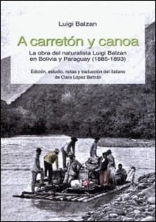 A carretón y canoa - La obra del naturalista Luigi Balzan en Bolivia y Paraguay (1885-1893)-Luigi Balzan