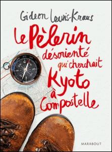 Le pèlerin désorienté - Qui cherchait Kyoto à Compostelle-Gideon Lewis-Kraus