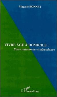 Vivre âgé à domicile : entre autonomie et dépendance-Magalie Bonnet