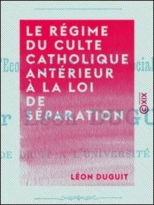 Le Régime du culte catholique antérieur à la loi de séparation - Et les causes juridiques de la séparation-Léon Duguit