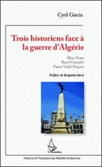 Trois historiens face à la guerre d'Algérie - Marc Ferro, Raoul Girardet, Pierre Vidal-Naquet-Cyril Garcia