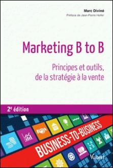 Marketing B to B - Principes et outils, de la statégie à la vente-Marc Diviné