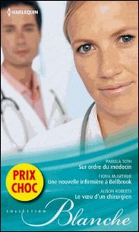 Sur ordre du médecin - Une nouvelle infirmière à Bellbrook - Le voeu d'un chirurgien - (promotion)-Pamela Toth , Fiona McArthur , Alison Roberts