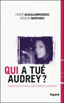 Qui a tué Audrey ? - Une femme battue dans l'indifférence générale-Hervé Algalarrondo , Hélène Mathieu