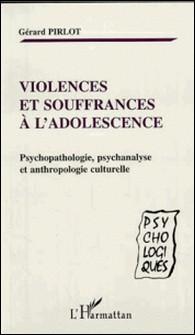 Violences et souffrances à l'adolescence. Psychopathologie, psychanalyse et anthropologie culturelle-Gérard Pirlot