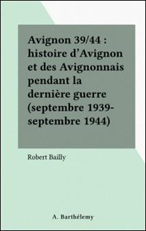 Avignon 39/44. Histoire d'Avignon et des Avignonnais pendant la dernière guerre-Robert Bailly