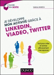 Je développe mon activité grâce à LinkedIn, Viadeo et Twitter - Tout pour créer et animer efficacement mes espaces-Valérie March