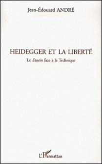 Heidegger et la liberté - Le Dasein face à la technique-Jean-Edouard André