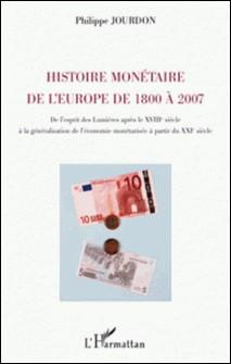 Histoire monétaire de l'europe de 1800 à 2007 - De l'esprit des Lumières après le XVIIIe siècle à la généralisation de l'économie monétarisée à partir du XXIe siècle-Philippe Jourdon