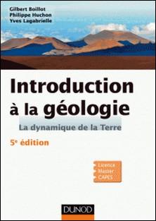 Introduction à la géologie - 5e édition - La dynamique de la Terre-Gilbert Boillot , Philippe Huchon , Yves Lagabrielle