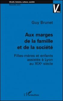 Aux marges de la famille et de la société - Filles-mères et enfants assistés à Lyon au XIXe siècle-Guy Brunet