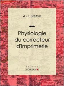 Physiologie du correcteur d'imprimerie - Essai humoristique-A.-T. Breton , Ligaran